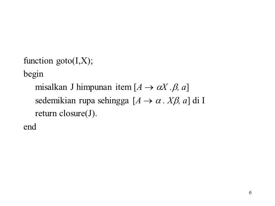 function goto(I,X); begin. misalkan J himpunan item [A  X ., a] sedemikian rupa sehingga [A   . X, a] di I.